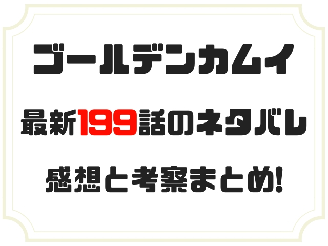 ゴールデンカムイ ネタバレ最新199話の感想『鯉登父、走る!!』